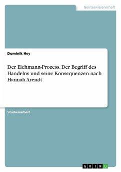 Der Eichmann-Prozess. Der Begriff des Handelns und seine Konsequenzen nach Hannah Arendt
