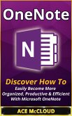 OneNote: Discover How To Easily Become More Organized, Productive & Efficient With Microsoft OneNote (eBook, ePUB)