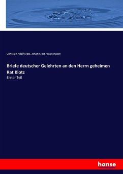 Briefe deutscher Gelehrten an den Herrn geheimen Rat Klotz