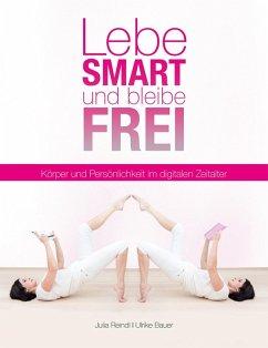 Lebe smart und bleibe frei (eBook, ePUB) - Bauer, Ulrike; Reindl, Julia