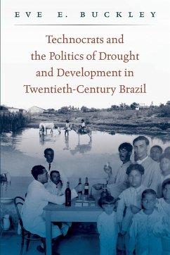 Technocrats and the Politics of Drought and Development in Twentieth-Century Brazil - Buckley, Eve E.