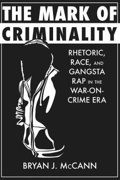 The Mark of Criminality: Rhetoric, Race, and Gangsta Rap in the War-On-Crime Era - McCann, Bryan J.