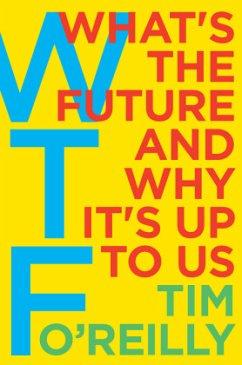 WTF - What's the Future and Why It's Up to Us - O'Reilly, Tim