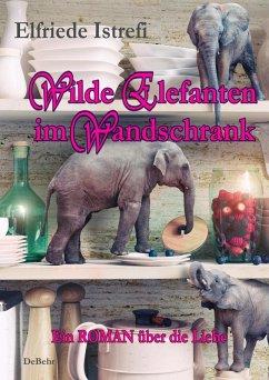 Wilde Elefanten im Wandschrank - Ein ROMAN über die Liebe (eBook, ePUB) - Istrefi, Elfriede