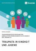 Traumata in Kindheit und Jugend. Traumapädagogische Betreuung von unbegleiteten minderjährigen Flüchtlingen in der Jugendhilfe