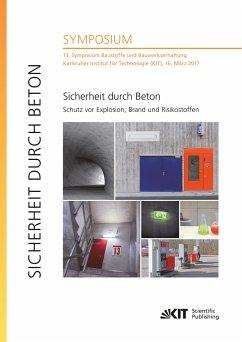 Sicherheit durch Beton : Schutz vor Explosion, Brand und Risikostoffen : 13. Symposium Baustoffe und Bauwerkserhaltung, Karlsruher Institut für Technologie (KIT), 16. März 2017