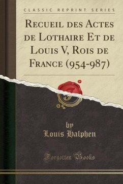 9780243980468 - Halphen, Louis: Recueil des Actes de Lothaire Et de Louis V, Rois de France (954-987) (Classic Reprint) - Liv