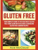 Gluten Free: Your Complete Guide to the Healthiest Gluten Free Foods Along with Delicious & Energizing Gluten Free Cooking Recipes