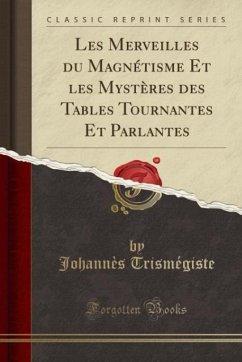 9780243986712 - Trismégiste, Johannès: Les Merveilles du Magnétisme Et les Mystères des Tables Tournantes Et Parlantes (Classic Reprint) - Liv