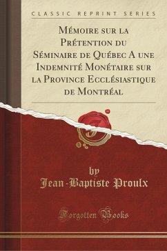9780243983957 - Proulx, Jean-Baptiste: Mémoire sur la Prétention du Séminaire de Québec A une Indemnité Monétaire sur la Province Ecclésiastique de Montréal (Classic Reprint) - Liv