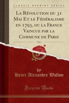 9780243981120 - Wallon, Henri Alexandre: La Révolution du 31 Mai Et le Fédéralisme en 1793, ou la France Vaincue par la Commune de Paris, Vol. 1 (Classic Reprint) - Liv