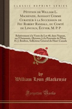 9780243982912 - Mackenzie, William Lyon: Pétition de William L. Mackenzie, Agissant Comme Curateur à la Succession de Feu Robert Randall, du Comté de Lincoln, Écuyer, M. P. P - Book