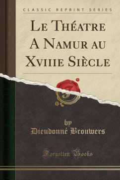 9780243982561 - Brouwers, Dieudonné: Le Théatre A Namur au Xviiie Siècle (Classic Reprint) - كتاب