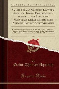 9780243981335 - Aquinas, Saint Thomas: Sancti Thomae Aquinatis Doctoris Angelici Ordinis Praedicatorum in Aristotelis Stagiritae Nonnullos Libros Commentaria Adjectis Brevibus Adnotationibus, Vol. 3 - Liv