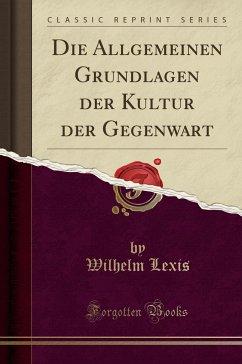 9780243989393 - Lexis, Wilhelm: Die Allgemeinen Grundlagen der Kultur der Gegenwart (Classic Reprint) - Liv