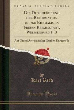 9780243987399 - Ried, Karl: Die Durchführung der Reformation in der Ehemaligen Freien Reichsstadt, Weissenburg I. B - Liv
