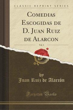 9780243990795 - Alarcón, Juan Ruiz de: Comedias Escogidas de D. Juan Ruiz de Alarcon, Vol. 3 (Classic Reprint) - Book