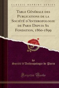 9780243996889 - Paris, Société d´Anthropologie de: Table Générale des Publications de la Société d´Anthropologie de Paris Depuis Sa Fondation, 1860-1899 (Classic Reprint) - Book