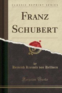 9780243993703 - Hellborn, Heinrich Kreissle von: Franz Schubert (Classic Reprint) - Book