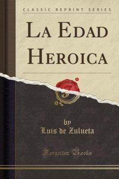 9780243991679 - Zulueta, Luis de: La Edad Heroica (Classic Reprint) - Book