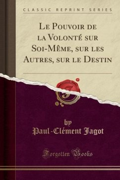 9780243994236 - Jagot, Paul-Clément: Le Pouvoir de la Volonté sur Soi-Même, sur les Autres, sur le Destin (Classic Reprint) - Book