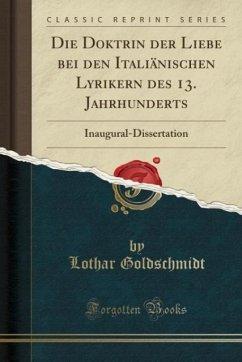 9780243993420 - Goldschmidt, Lothar: Die Doktrin der Liebe bei den Italiänischen Lyrikern des 13. Jahrhunderts - Book
