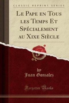 9780243995868 - Gonzalez, Juan: Le Pape en Tous les Temps Et Spécialement au Xixe Siècle (Classic Reprint) - Book