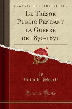 9780243999118 - Swarte, Victor de: Le Trésor Public Pendant la Guerre de 1870-1871 (Classic Reprint) - Book