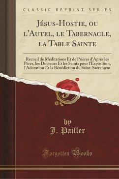 9780243990719 - Pailler, J.: Jésus-Hostie, ou l´Autel, le Tabernacle, la Table Sainte - Book