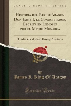 9780243994694 - Aragon, James I King Of: Historia del Rey de Aragon Don Jaime I, el Conquistador, Escrita en Lemosin por el Mismo Monarca - Book