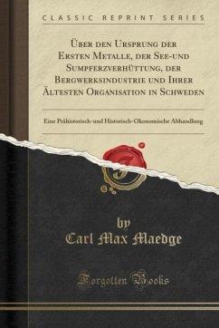 9780243990290 - Maedge, Carl Max: Über den Ursprung der Ersten Metalle, der See-und Sumpferzverhüttung, der Bergwerksindustrie und Ihrer Ältesten Organisation in Schweden - Book