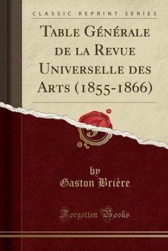 9780243996797 - Brière, Gaston: Table Générale de la Revue Universelle des Arts (1855-1866) (Classic Reprint) - Book