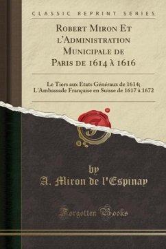 9780243993895 - l´Espinay, A. Miron de: Robert Miron Et l´Administration Municipale de Paris de 1614 à 1616 - Book