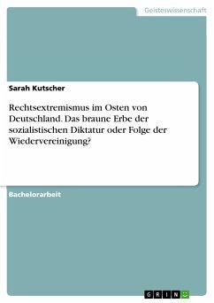 Rechtsextremismus im Osten von Deutschland. Das braune Erbe der sozialistischen Diktatur oder Folge der Wiedervereinigung? (eBook, PDF) - Kutscher, Sarah