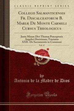 9780243996643 - Dios, Antonio de la Madre de: Collegii Salmanticensis Fr. Discalceatorum B. Mariæ De Monte Carmeli Cursus Theologicus, Vol. 17 - Book