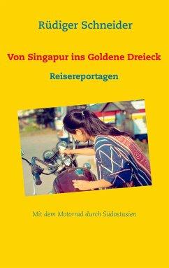Von Singapur ins Goldene Dreieck - Schneider, Rüdiger