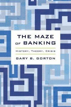 The Maze of Banking: History, Theory, Crisis - Gorton, Gary B.