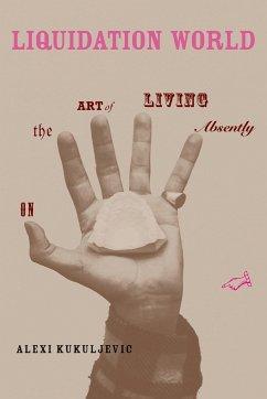 Liquidation World: On the Art of Living Absently - Kukuljevic, Alexi