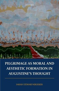 Pilgrimage as Moral and Aesthetic Formation in Augustine's Thought - Stewart-Kroeker, Sarah