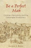 Be a Perfect Man: Christian Masculinity and the Carolingian Aristocracy