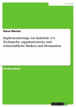 Implementierung von Industrie 4.0. Technische, organisatorische und wirtschaftliche Risiken und Hemmnisse