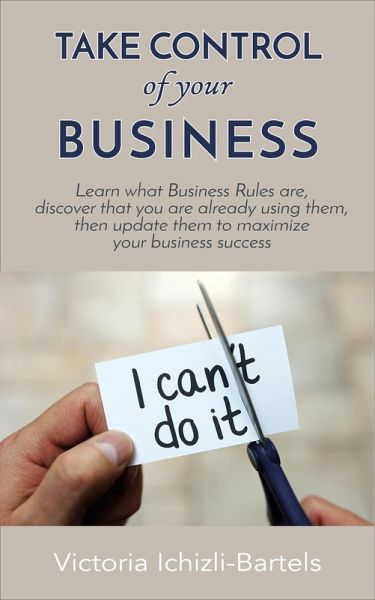 Take Control of Your Business: Learn What Business Rules Are, Find Out That You Already Know and Use Them, Then Update Them Regularly to Maximize Your Business Success (eBook, ePUB) - Ichizli-Bartels, Victoria