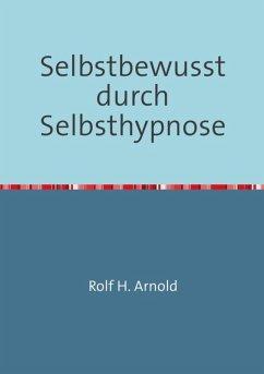 Selbstbewusstsein durch Selbsthypnose (eBook, ePUB) - Arnold, Rolf H.