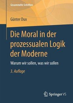 Die Moral in der prozessualen Logik der Moderne - Dux, Günter