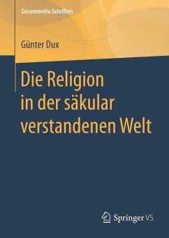 Die Religion in der säkular verstandenen Welt - Dux, Günter
