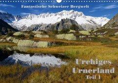 Fantastische Schweizer Bergwelt - Urchiges Urnerland - Teil 1 (Wandkalender 2018 DIN A3 quer)