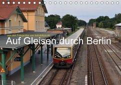 Auf Gleisen durch Berlin (Tischkalender 2018 DIN A5 quer)