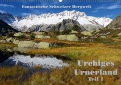 Fantastische Schweizer Bergwelt - Urchiges Urnerland - Teil 1 (Wandkalender 2018 DIN A2 quer)