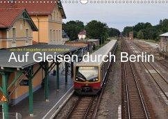 Auf Gleisen durch Berlin (Wandkalender 2018 DIN A3 quer)