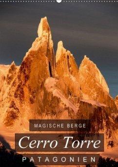 Magische Berge Patagoniens: Cerro Torre (Wandkalender 2018 DIN A2 hoch)